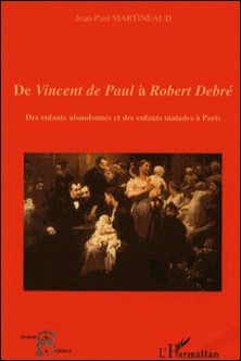 De Vincent de Paul à Robert Debré - Des enfants abandonnés et des enfants malades à Paris-Jean-Paul Martineaud