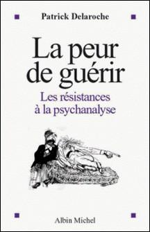 La Peur de guérir - Les résistances à la psychanalyse-Dr Patrick Delaroche