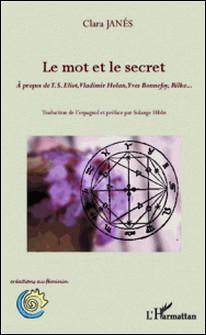 Le mot et le secret - A propos de TS Eliot, Vladimir Holan, Yves Bonnefoy, Rilke...-Clara Janés