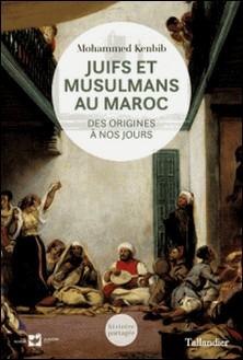 Juifs et musulmans au Maroc - Des origines à nos jours-Mohammed Kenbib