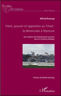 Partis, pouvoir et opposition au Tchad : la démocratie à l'épreuve - Une analyse de l'antagonisme partisan dans le système politique-Alfred Ramadji