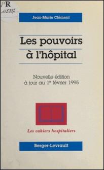 LES POUVOIRS A L'HOPITAL. Nouvelle édition à jour au 1er février 1995-Jean-Marie Clément