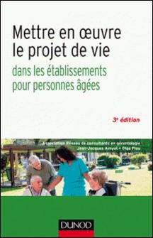 Mettre en oeuvre le projet de vie - 3e éd. - Dans les établissements pour personnes âgées-Jean-Jacques Amyot , Olga Piou , A.R.C.G.