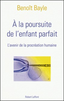 A la poursuite de l'enfant parfait - L'avenir de la procréation humaine-Benoît Bayle