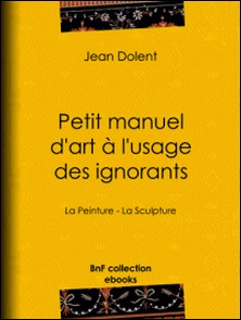 Petit manuel d'art à l'usage des ignorants - La Peinture - La Sculpture-Jean Dolent