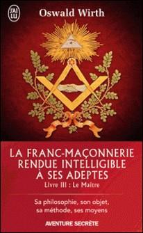 La franc-maçonnerie rendue intelligible à ses adeptes - Tome 3 : Le Maître-Oswald Wirth