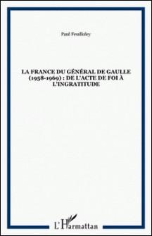 La France du général de Gaulle : 1958-1969. De l'acte de foi à l'ingratitude-Paul Feuilloley