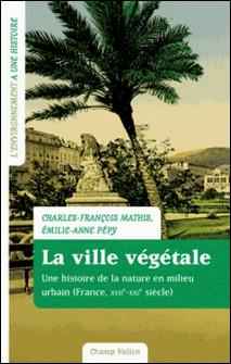 La ville végétale - Une histoire de la nature en milieu urbain (France XVIIe-XXIe siècle)-Charles-François Mathis , Emilie-Anne Pépy