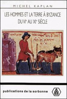 Les hommes et la terre à Byzance du VIe au XIe siècle - Propriété et exploitation du sol-Michel Kaplan