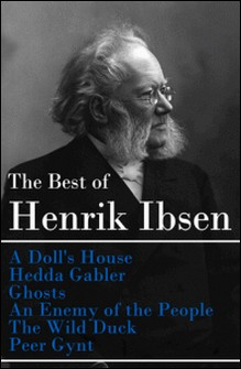 The Best of Henrik Ibsen: A Doll's House + Hedda Gabler + Ghosts + An Enemy of the People + The Wild Duck + Peer Gynt (Illustrated)-Henrik Ibsen , Edmund Gosse , William Archer