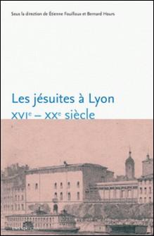 Les jésuites à Lyon - XVIe-XXe siècle-Etienne Fouilloux , Bernard Hours