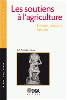 Les soutiens à l'agriculture - Théorie, histoire, mesure-Jean-Pierre Butault