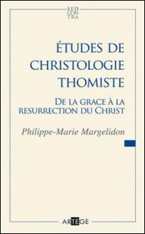 Études de christologie thomiste - De la grâce à la Résurrection du Christ-Père Philippe-Marie Margelidon