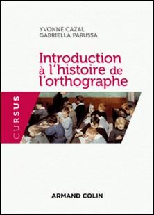 Introduction à l'histoire de l'orthographe-Yvonne Cazal , Gabriella Parussa