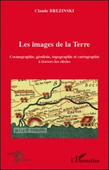 Les images de la Terre - Cosmographie, géodesie, topographie et cartographie à travers les siècles-Claude Brézinski