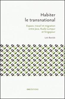 Habiter le transnational - Espace, travail et migration entre Java, Kuala Lumpur et Singapour-Loïs Bastide