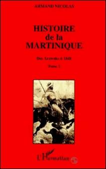 Histoire de la Martinique - Tome 1, Des Arawaks à 1848-Armand Nicolas