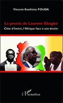 Le procès de Laurent Gbagbo - Côte d'Ivoire, l'Afrique face à son destin-Vincent-Sosthène Fouda