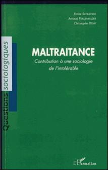 Maltraitance - Contribution à une sociologie de l'intolérable-Franz Schultheis , Arnaud Frauenfelder , Christophe Delay