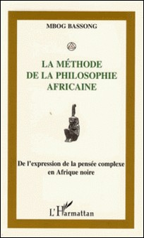 La méthode de la philosophie africaine - De l'expression à la pensée complexe en Afrique Noire-Mbog Bassong