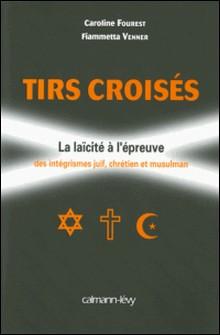 Tirs croisés - La laïcité à l'épreuve des intégrismes juif, chrétien et musulman-Caroline Fourest , Fiammetta Venner