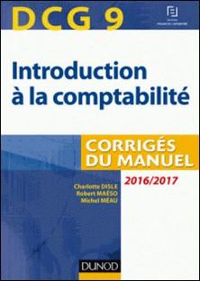 DCG 9 - Introduction à la comptabilité 2016/2017 - 8e éd - Corrigés du manuel-Charlotte Disle , Robert Maéso , Michel Méau