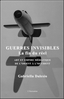Guerres invisibles : la fin du réel - Art et empire médiatique de l'Orient à l'Occident-Gabriella Dalesio