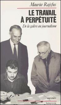 Le travail à perpétuité - De la galère au journalisme-Maurice Rajsfus