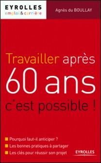 Travailler après 60 ans, c'est possible ! - Pourquoi faut-il anticiper ?, Les bonnes pratiques à partager, Les clés pour réussir son projet-Agnès du Boullay