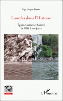 Lourdes dans l'Histoire - Eglise, culture et société de 1858 à nos jours-Jacques Perrier