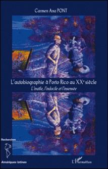 L'autobiographie à Porto Rico au XXe siècle - L'inutile, l'indocile et l'insensée-Carmen Ana Pont