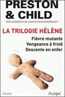 La trilogie Hélène - Trois enquêtes de l'inspecteur Pendergast : Fièvre mutante - Vengeance à froid - Descente en enfer-Douglas Preston , Lincoln Child