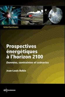 Prospectives énergétiques à l'horizon 2100 - Données, contraintes et scénarios-Jean-Louis Bobin