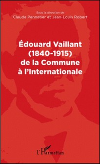 Edouard Vaillant (1840-1915) de la Commune à l'Internationale-Claude Pennetier , Jean-Louis Robert