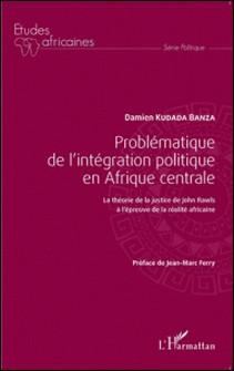 Problématique de l'intégration politique en Afrique centrale - La théorie de la justice de John Rawls à l'épreuve de la réalité africaine-Damien Kudada Banza
