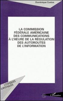 La Commission fédérale américaine des communications à l'heure de la régulation des autoroutes de l'information-Dominique Custos