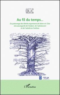 Au fil du temps... - Du patronage libérés repentants de Seine-et-Oise à la sauvegarde de l'enfant, de l'adolescent et de l'adulte en Yvelines-Ghislaine Pelletier , Michel Hochart