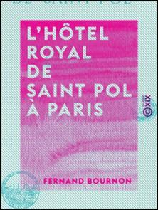 L'Hôtel royal de Saint Pol à Paris-Fernand Bournon
