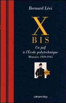 X BIS - Un juif à l'Ecole polytechnique Mémoires 1939-1945-Bernard Levi