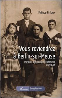 Vous reviendrez à Berlin-sur-Meuse - Charleville sous l'occupation allemande 1914-1918-Philippe Pintaux