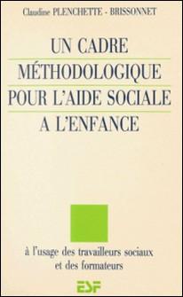Un cadre méthodologique pour l'aide sociale à l'enfance : à l'usage des travailleurs sociaux et des formateurs-Claudine Plenchette-Brissonnet