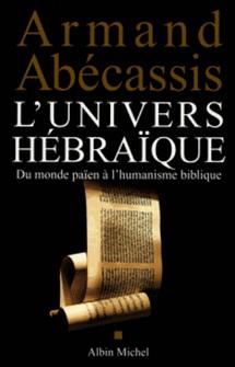 L'Univers hébraïque - Du monde païen à l'humanisme biblique-Armand Abécassis