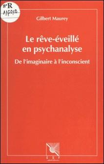 LE REVE-EVEILLE EN PSYCHANALYSE. De l'imaginaire à l'inconscient-Gilbert Maurey