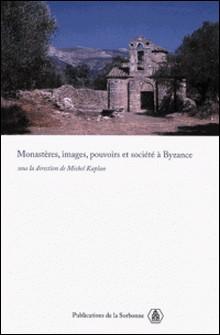Monastères, images, pouvoirs et société à Byzance-Michel Kaplan