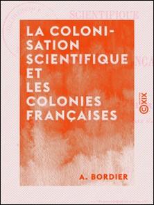 La Colonisation scientifique et les colonies françaises-A. Bordier