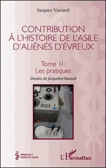 Contribution à l'histoire de l'asile d'aliénés d'Évreux - Tome II : Les pratiques-Jacques Vassault