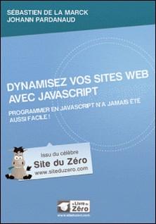 Dynamisez vos sites web avec JavaScript - Programmer en JavaScript n'a jamais été aussi facile !-Sébastien de La Marck , Johann Pardanaud