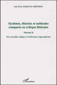 Systèmes, théories et méthodes comparées en critique littéraire - Volume 2, Des nouvelles critiques à l'éclectisme négro-africain-Jean-Pierre Makouta-Mboukou