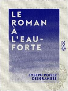 Le Roman à l'eau-forte - En douze chapitres inédits-Joseph Poisle Desgranges
