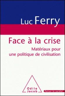 Face à la crise - Matériaux pour une politique de civilisation-Luc Ferry